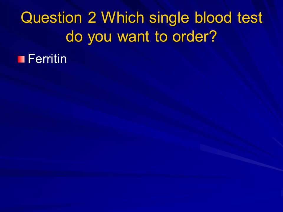 Question 2 Which single blood test do you want to order