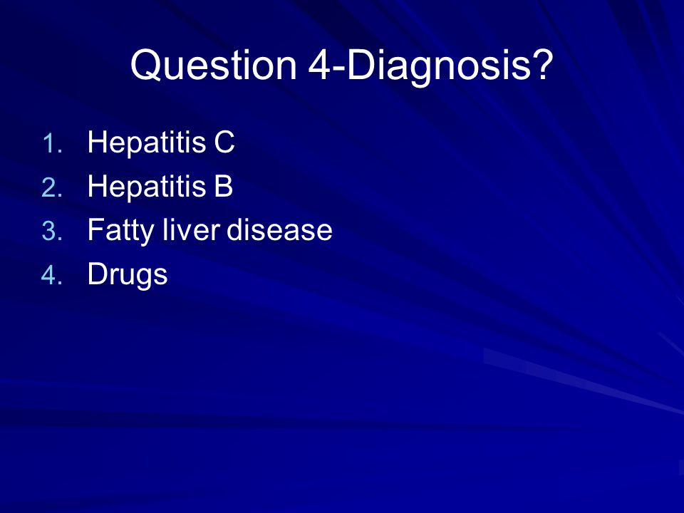 Question 4-Diagnosis Hepatitis C Hepatitis B Fatty liver disease