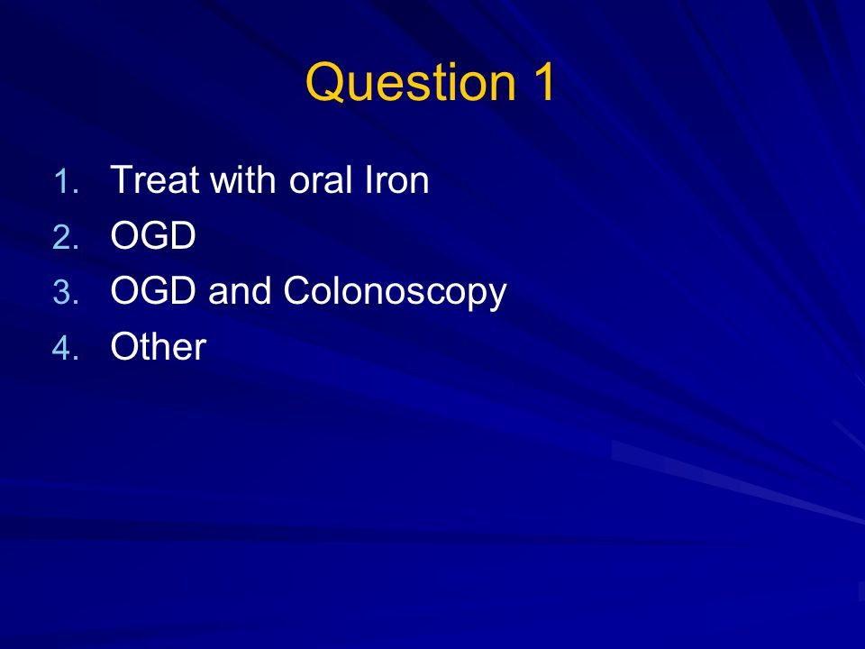 Question 1 Treat with oral Iron OGD OGD and Colonoscopy Other