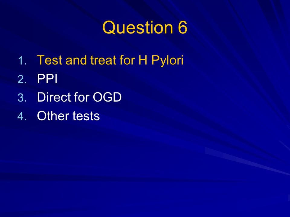 Question 6 Test and treat for H Pylori PPI Direct for OGD Other tests