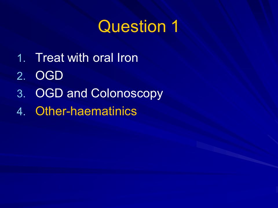 Question 1 Treat with oral Iron OGD OGD and Colonoscopy