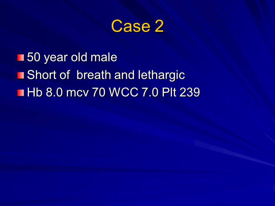 Case 2 50 year old male Short of breath and lethargic