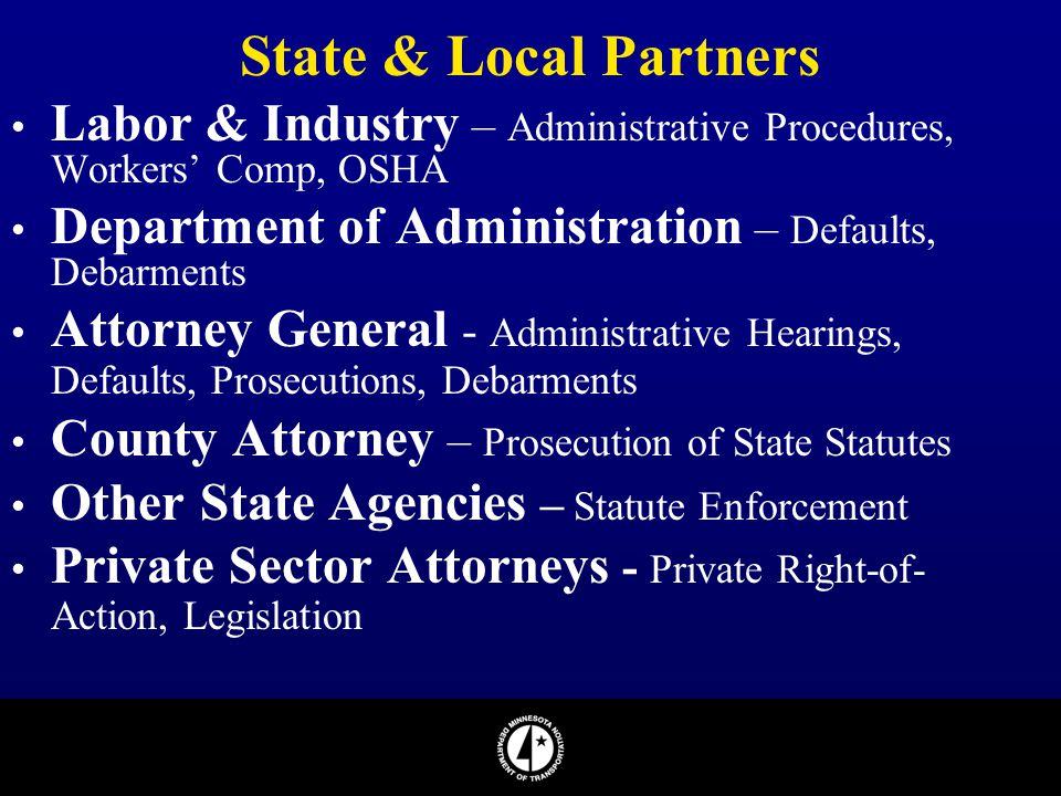 State & Local Partners Labor & Industry – Administrative Procedures, Workers' Comp, OSHA. Department of Administration – Defaults, Debarments.