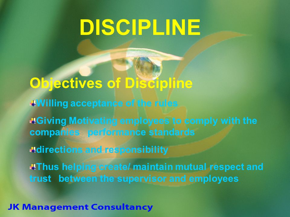 DISCIPLINE Objectives of Discipline Willing acceptance of the rules