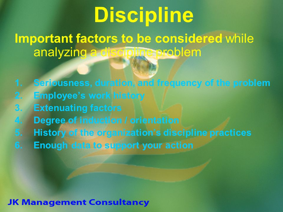 Discipline Important factors to be considered while analyzing a discipline problem. Seriousness, duration, and frequency of the problem.