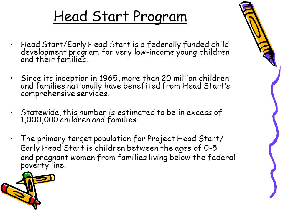 Head Start Program Head Start/Early Head Start is a federally funded child development program for very low-income young children and their families.
