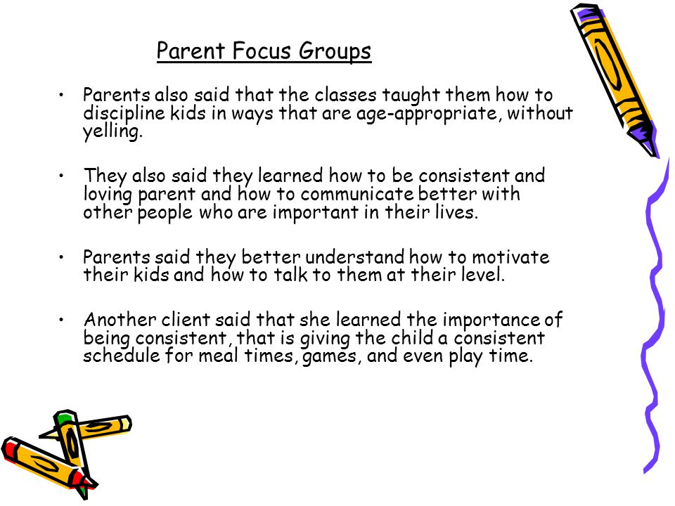 Parent Focus Groups Parents also said that the classes taught them how to discipline kids in ways that are age-appropriate, without yelling.