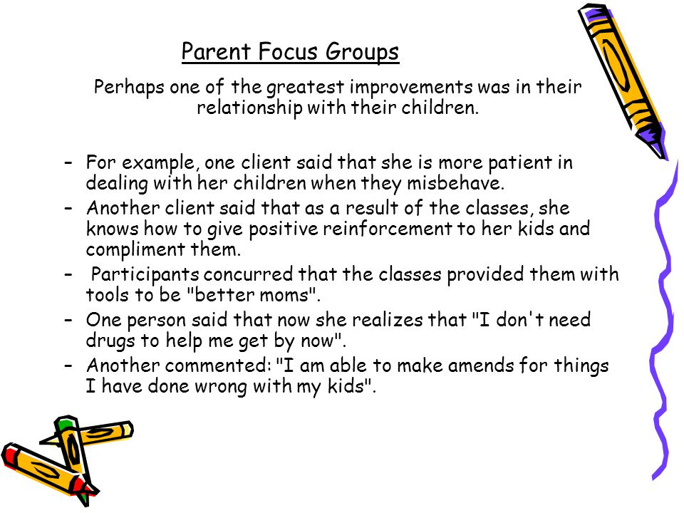Parent Focus Groups Perhaps one of the greatest improvements was in their relationship with their children.