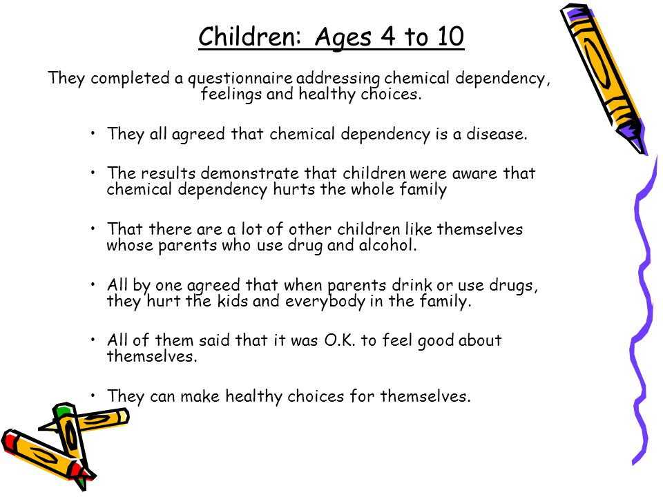 Children: Ages 4 to 10 They completed a questionnaire addressing chemical dependency, feelings and healthy choices.