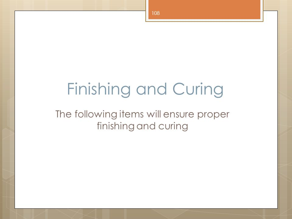 The following items will ensure proper finishing and curing
