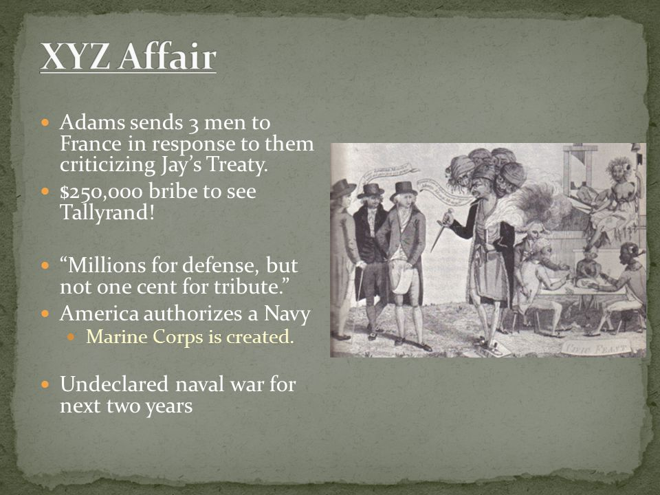 XYZ Affair Adams sends 3 men to France in response to them criticizing Jay's Treaty. $250,000 bribe to see Tallyrand!