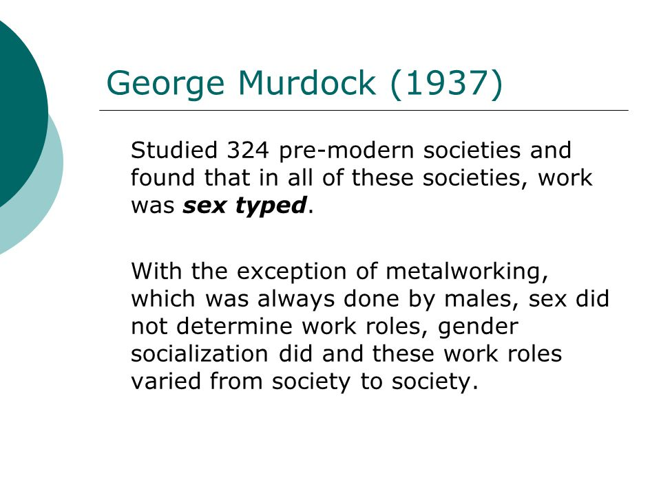 George Murdock (1937) Studied 324 pre-modern societies and found that in all of these societies, work was sex typed.