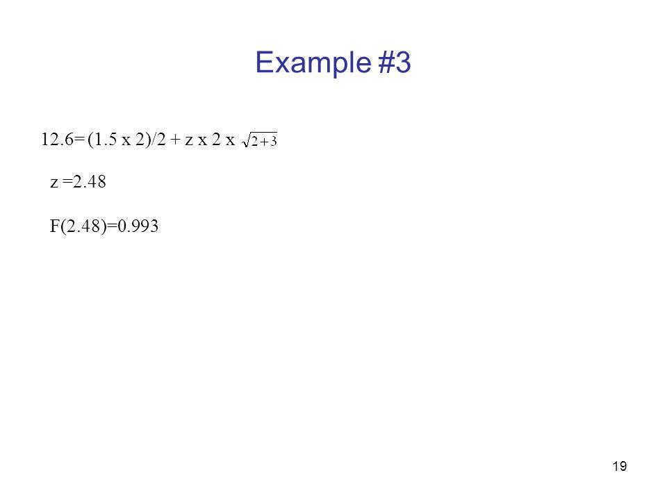 Example #3 12.6= (1.5 x 2)/2 + z x 2 x z =2.48 F(2.48)=0.993