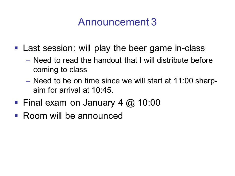 Announcement 3 Last session: will play the beer game in-class