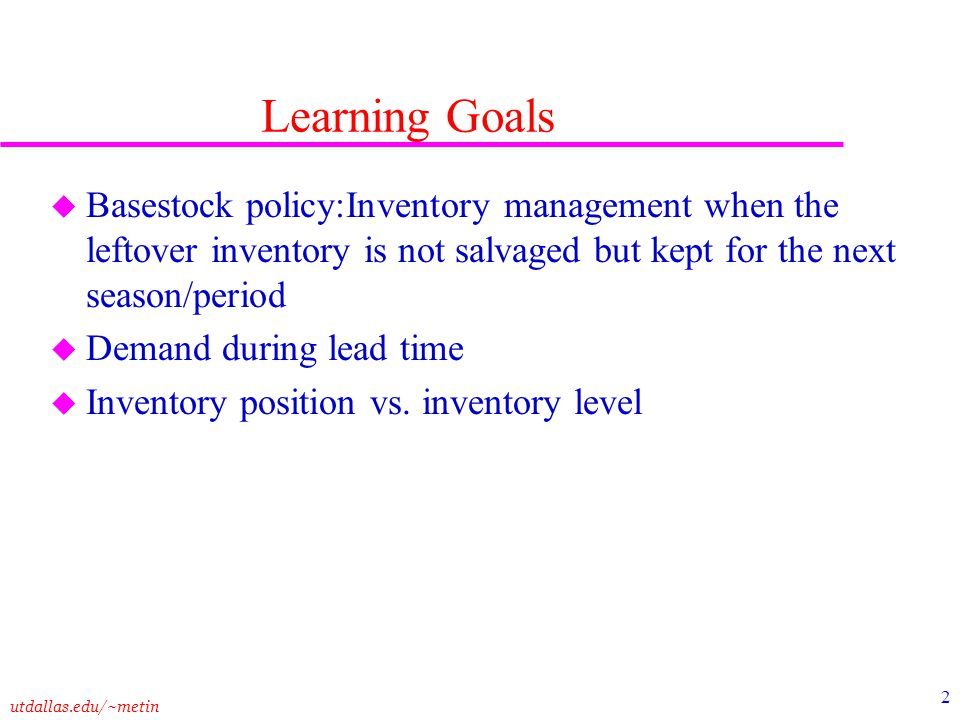 Learning Goals Basestock policy:Inventory management when the leftover inventory is not salvaged but kept for the next season/period.