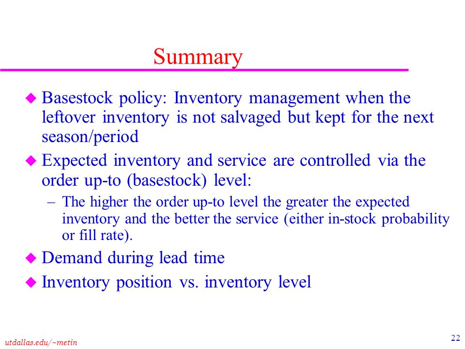 Summary Basestock policy: Inventory management when the leftover inventory is not salvaged but kept for the next season/period.