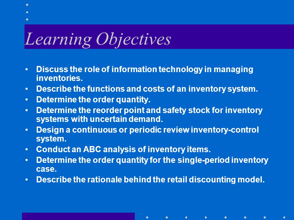 Learning Objectives Discuss the role of information technology in managing inventories. Describe the functions and costs of an inventory system.