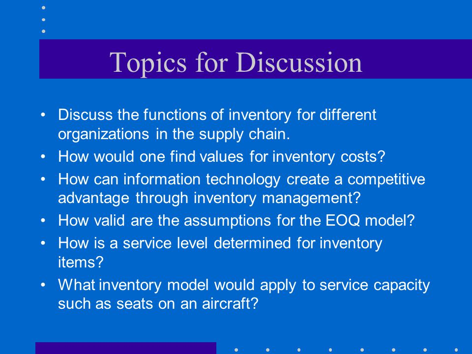 Topics for Discussion Discuss the functions of inventory for different organizations in the supply chain.