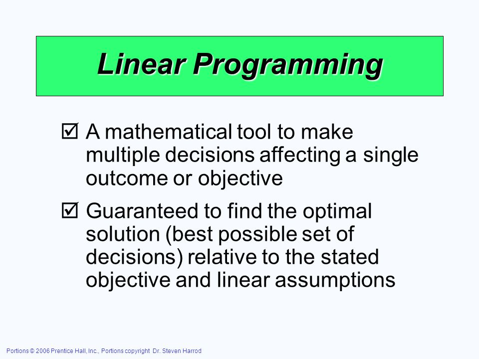 Linear Programming A mathematical tool to make multiple decisions affecting a single outcome or objective.