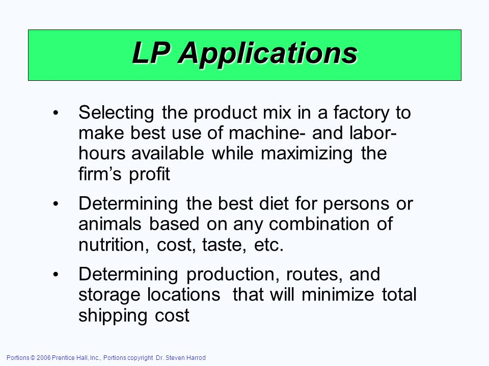 LP Applications Selecting the product mix in a factory to make best use of machine- and labor-hours available while maximizing the firm's profit.