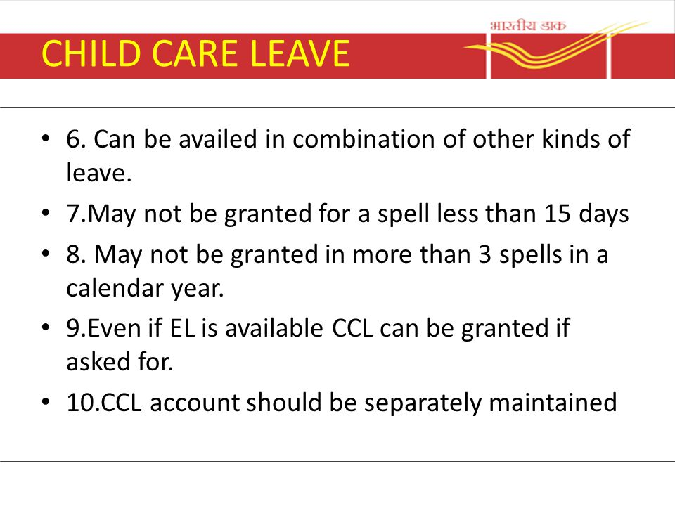 CHILD CARE LEAVE 6. Can be availed in combination of other kinds of leave. 7.May not be granted for a spell less than 15 days.