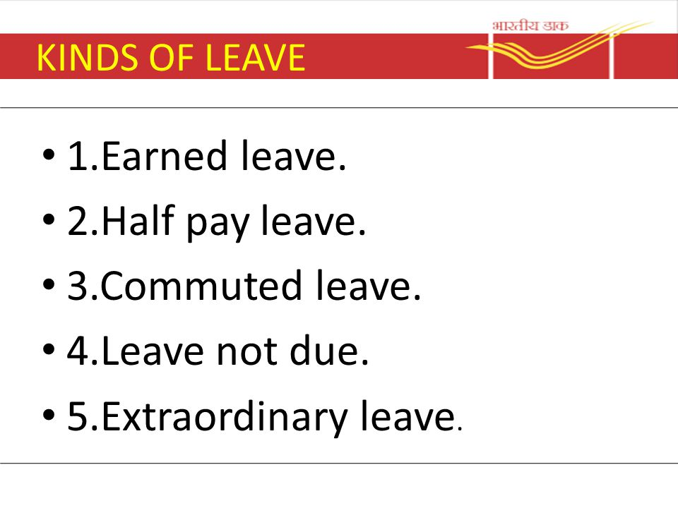 1.Earned leave. 2.Half pay leave. 3.Commuted leave. 4.Leave not due.