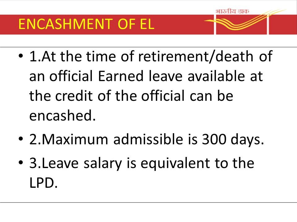 ENCASHMENT OF EL 1.At the time of retirement/death of an official Earned leave available at the credit of the official can be encashed.