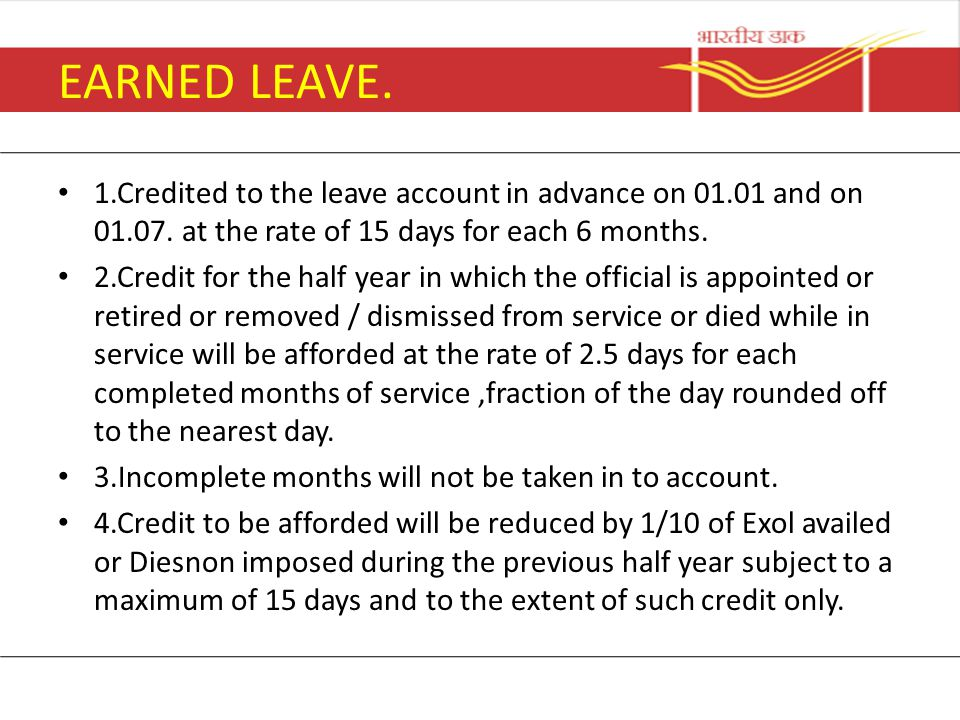 EARNED LEAVE. 1.Credited to the leave account in advance on 01.01 and on 01.07. at the rate of 15 days for each 6 months.