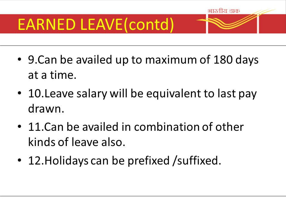 EARNED LEAVE(contd) 9.Can be availed up to maximum of 180 days at a time. 10.Leave salary will be equivalent to last pay drawn.