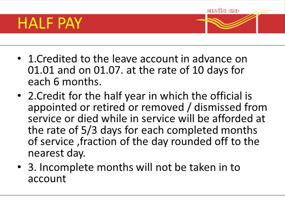 HALF PAY 1.Credited to the leave account in advance on 01.01 and on 01.07. at the rate of 10 days for each 6 months.