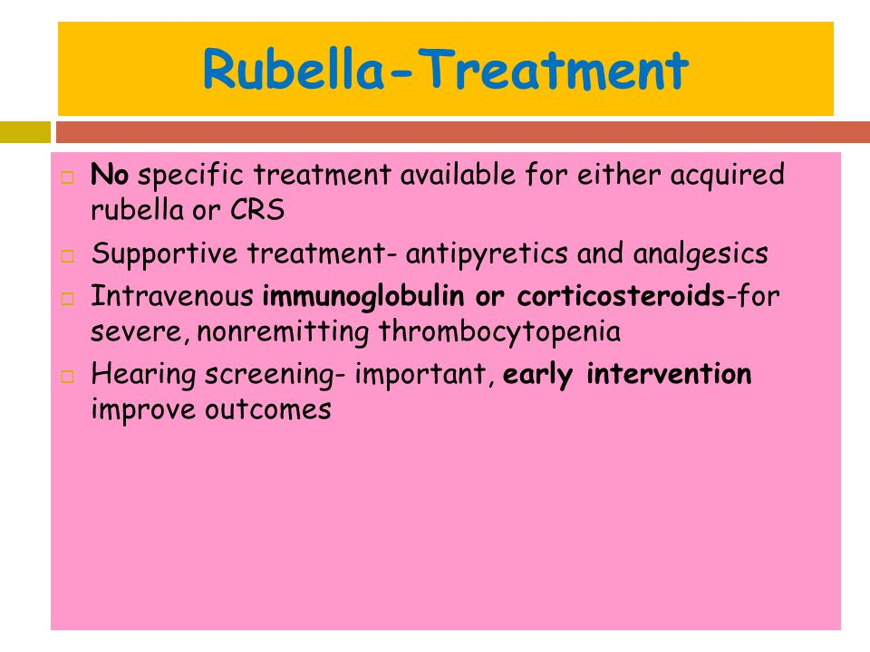 Rubella-Treatment No specific treatment available for either acquired rubella or CRS. Supportive treatment- antipyretics and analgesics.