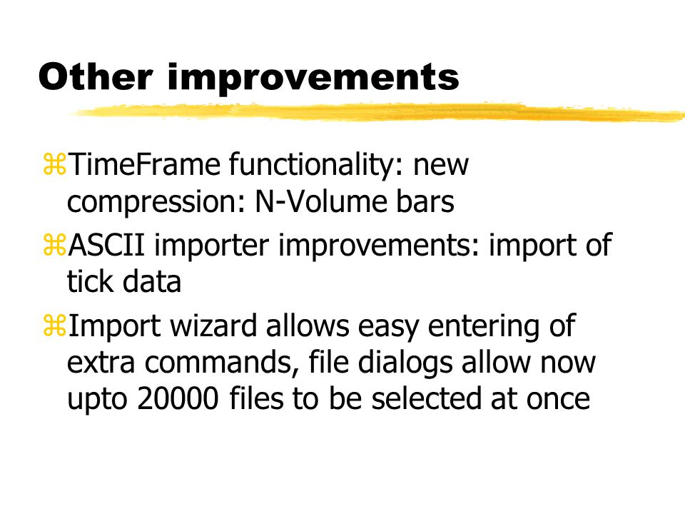 Other improvements TimeFrame functionality: new compression: N-Volume bars. ASCII importer improvements: import of tick data.