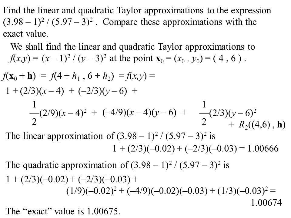 Find the linear and quadratic Taylor approximations to the expression (3.98 – 1)2 / (5.97 – 3)2 . Compare these approximations with the exact value.