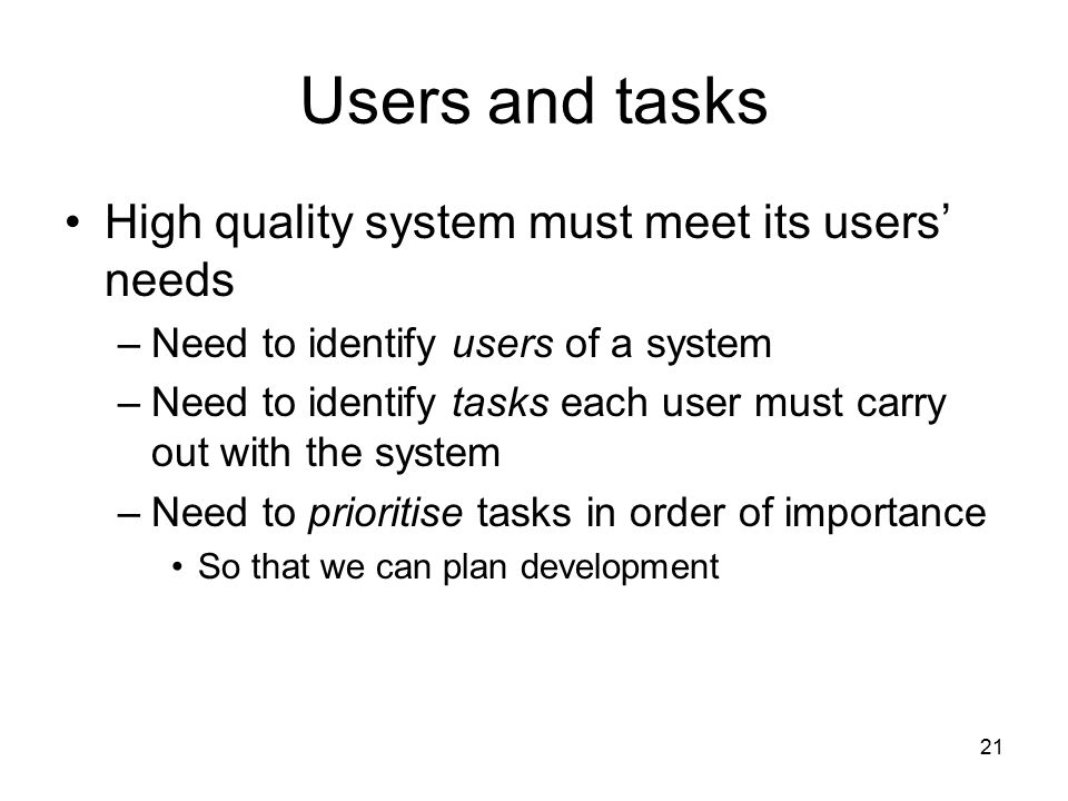 Users and tasks High quality system must meet its users' needs