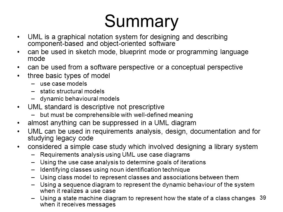 Summary UML is a graphical notation system for designing and describing component-based and object-oriented software.