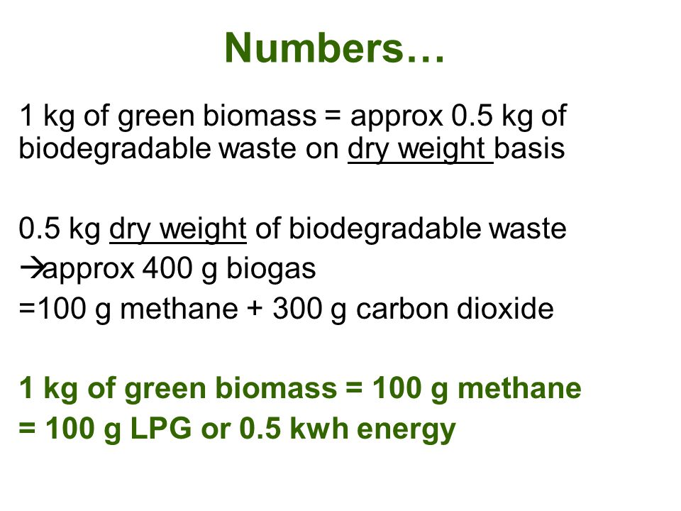 Numbers… 1 kg of green biomass = approx 0.5 kg of biodegradable waste on dry weight basis. 0.5 kg dry weight of biodegradable waste.