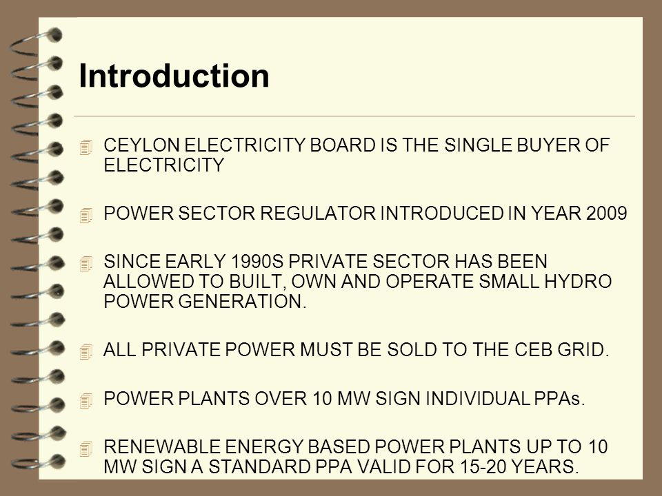 Introduction Ceylon Electricity Board IS THE Single Buyer of Electricity. POWER SECTOR REGULATOR introduced in year 2009.