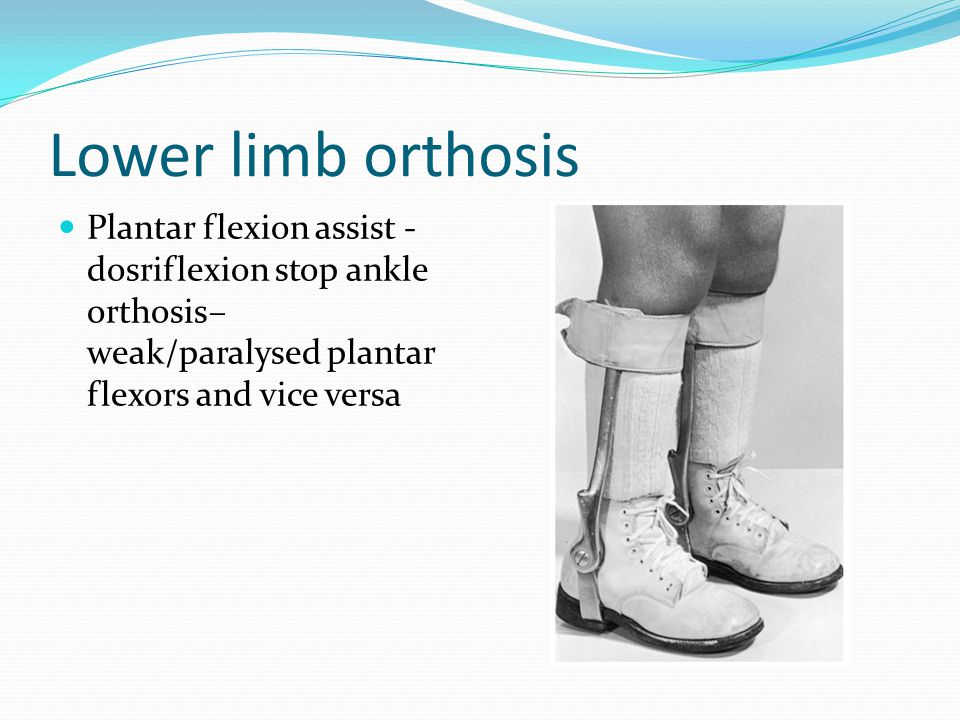 Lower limb orthosis Plantar flexion assist - dosriflexion stop ankle orthosis– weak/paralysed plantar flexors and vice versa.