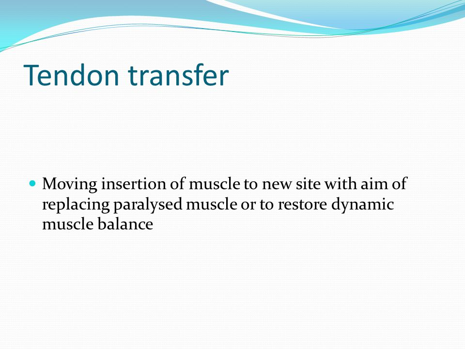 Tendon transfer Moving insertion of muscle to new site with aim of replacing paralysed muscle or to restore dynamic muscle balance.