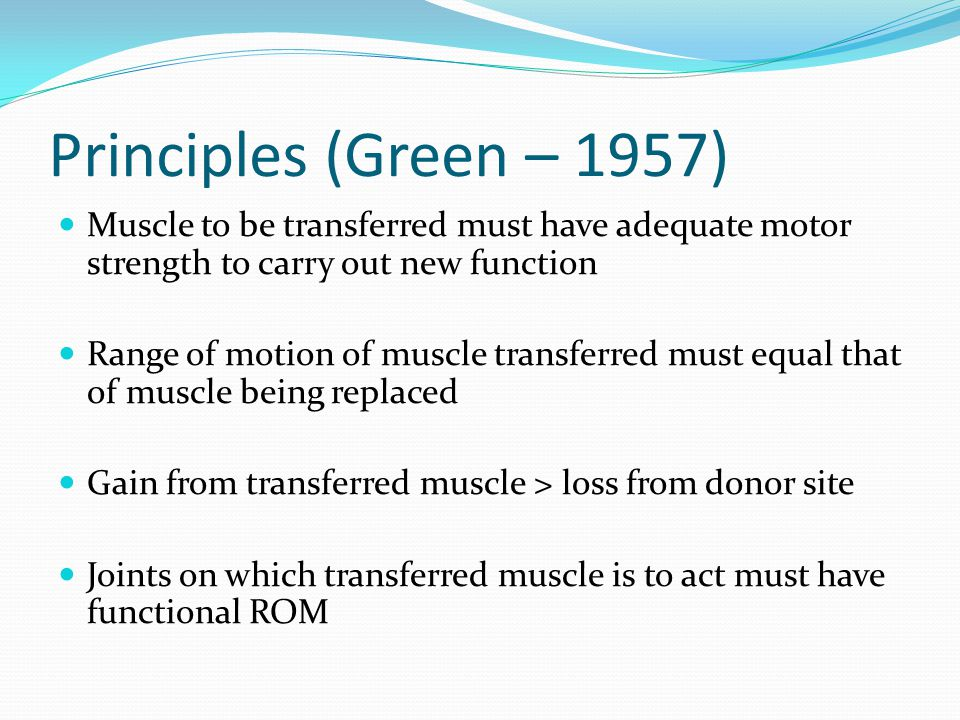 Principles (Green – 1957) Muscle to be transferred must have adequate motor strength to carry out new function.
