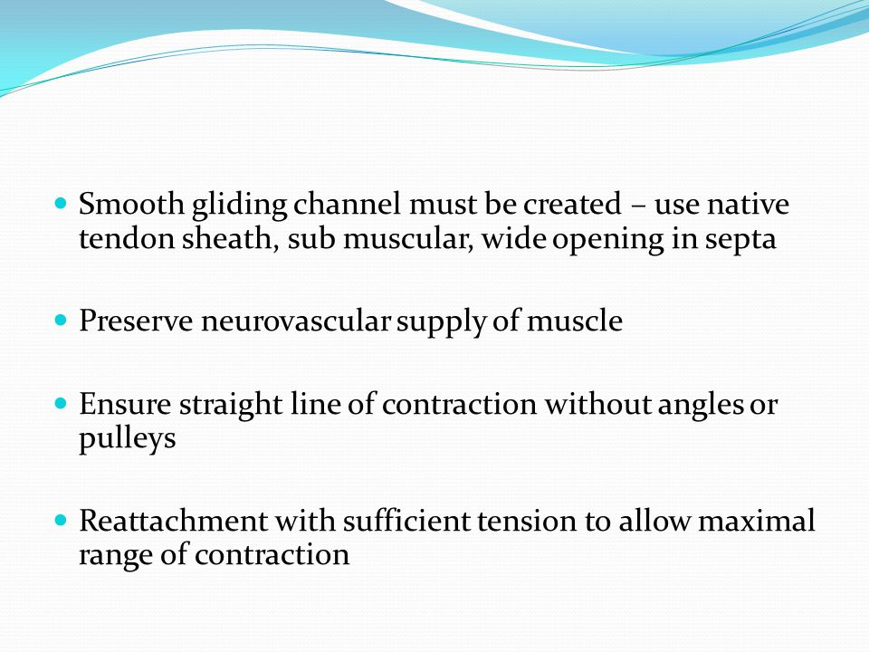 Smooth gliding channel must be created – use native tendon sheath, sub muscular, wide opening in septa