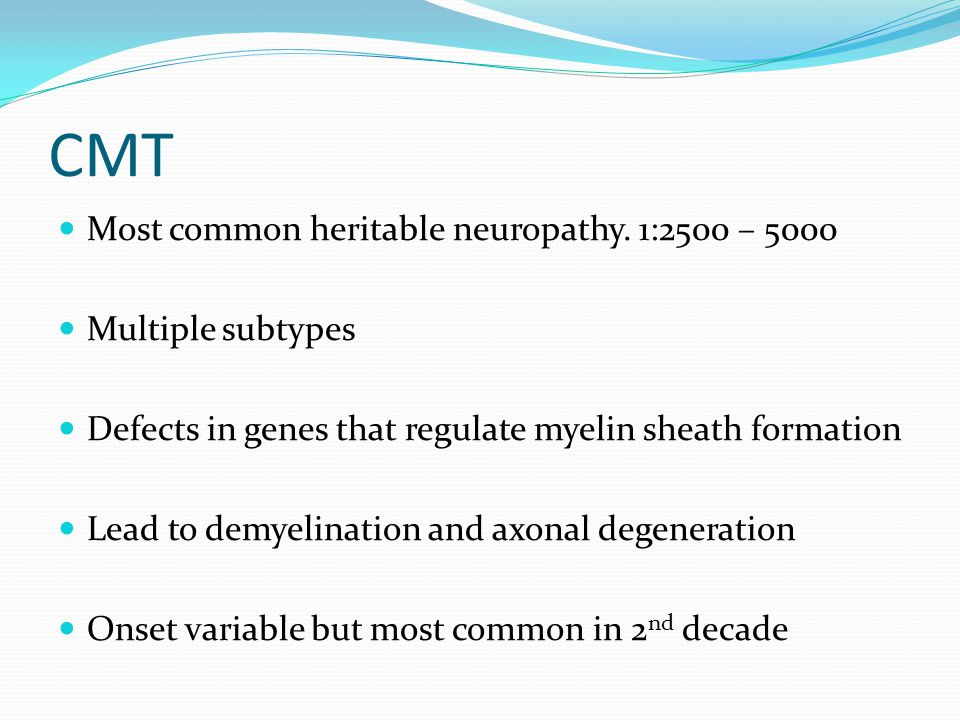 CMT Most common heritable neuropathy. 1:2500 – 5000 Multiple subtypes