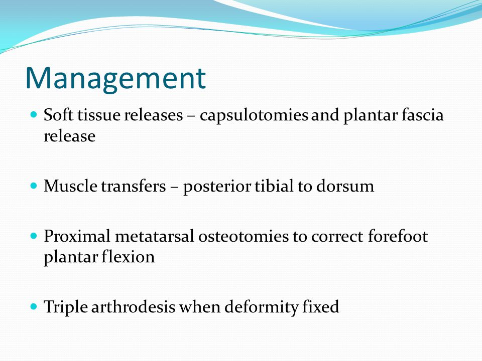 Management Soft tissue releases – capsulotomies and plantar fascia release. Muscle transfers – posterior tibial to dorsum.
