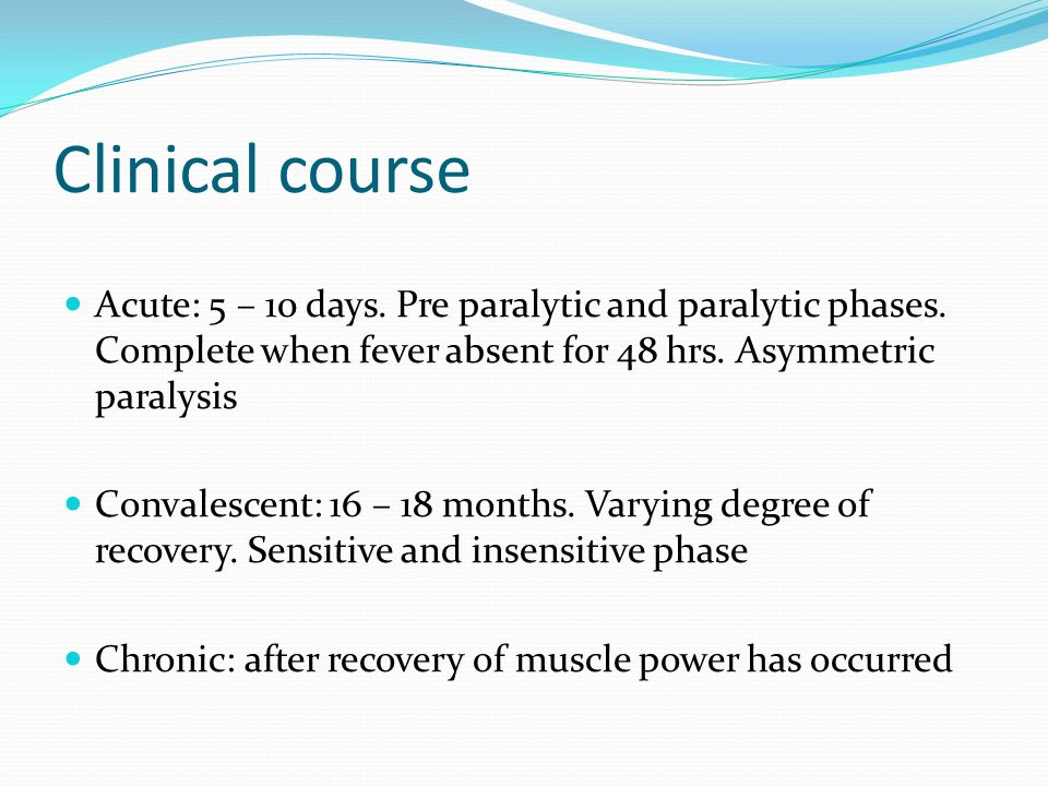 Clinical course Acute: 5 – 10 days. Pre paralytic and paralytic phases. Complete when fever absent for 48 hrs. Asymmetric paralysis.