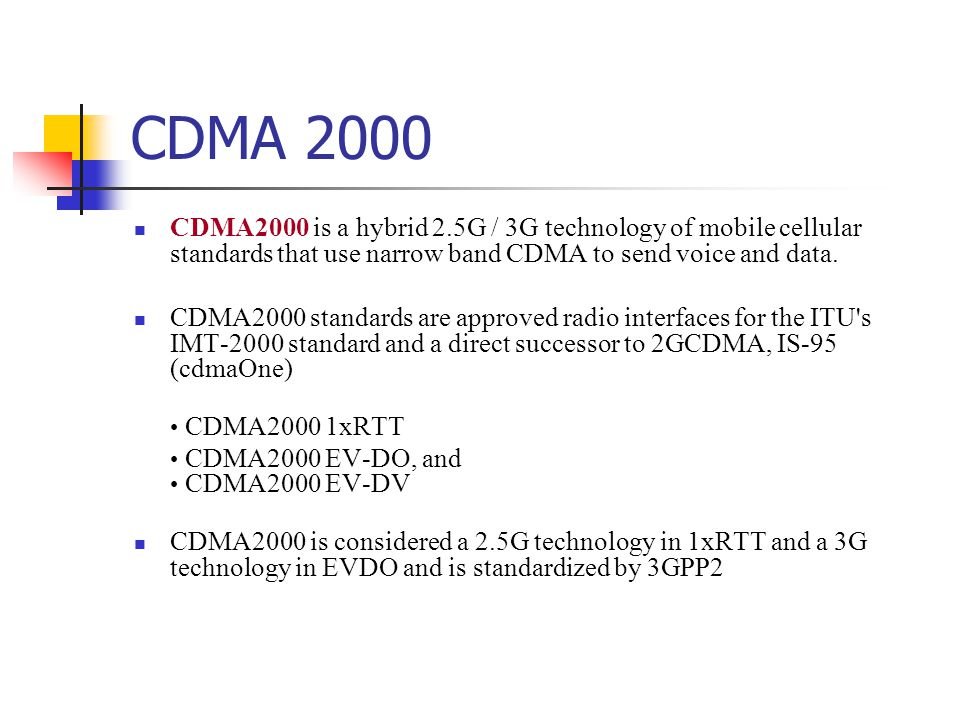 CDMA 2000 CDMA2000 is a hybrid 2.5G / 3G technology of mobile cellular standards that use narrow band CDMA to send voice and data.