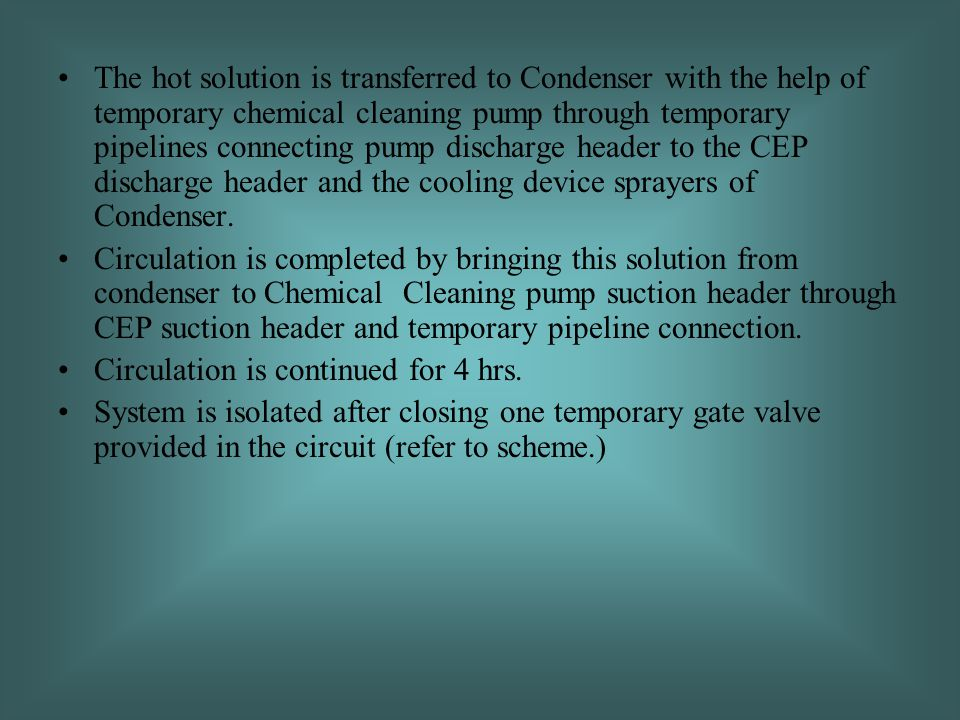 The hot solution is transferred to Condenser with the help of temporary chemical cleaning pump through temporary pipelines connecting pump discharge header to the CEP discharge header and the cooling device sprayers of Condenser.