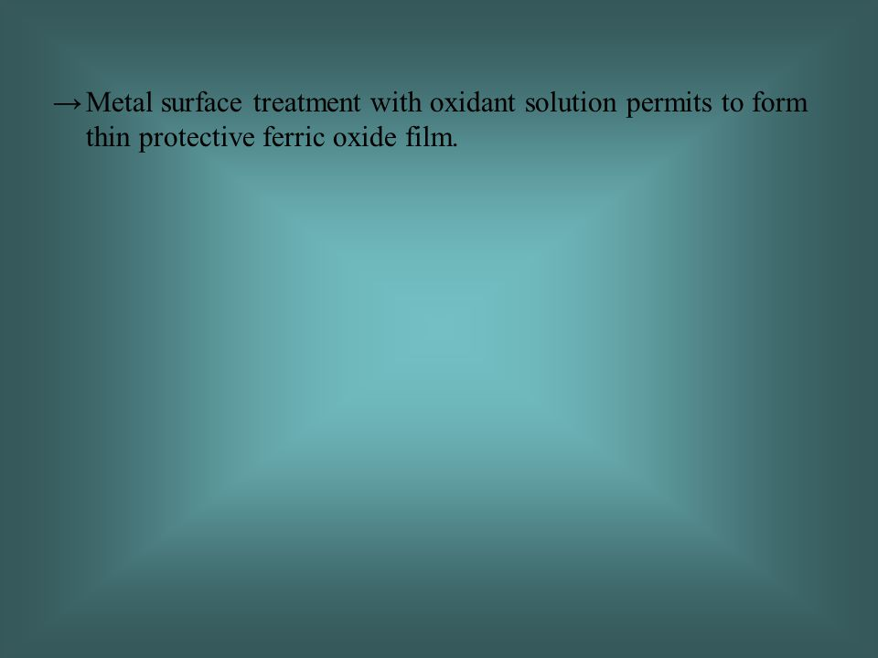 Metal surface treatment with oxidant solution permits to form thin protective ferric oxide film.