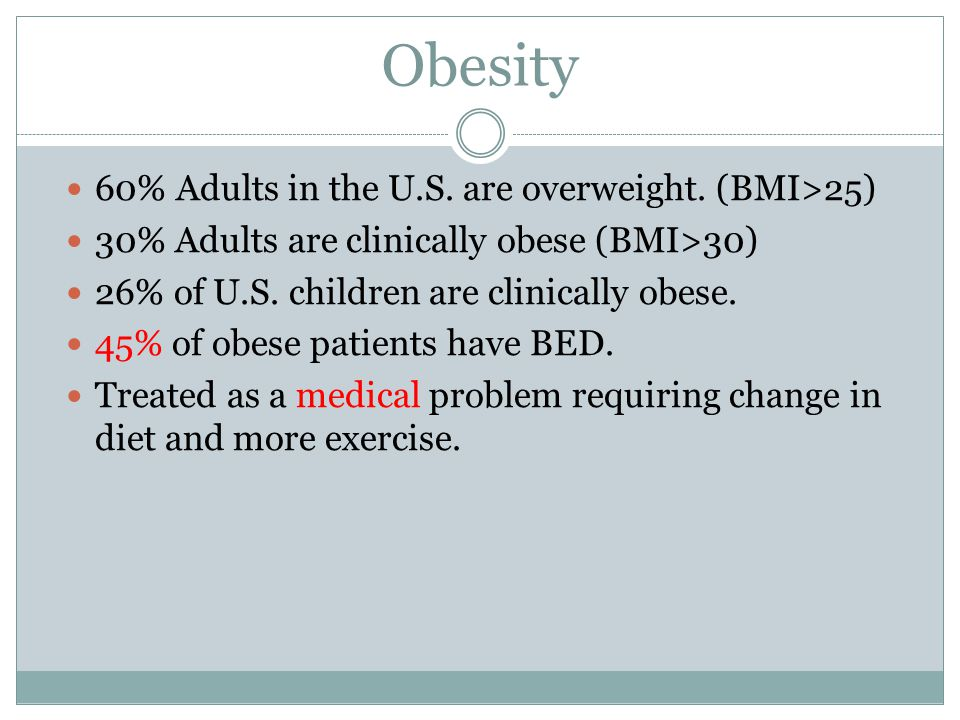 Obesity 60% Adults in the U.S. are overweight. (BMI>25)