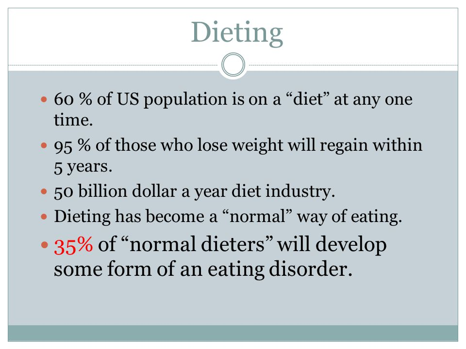 Dieting 60 % of US population is on a diet at any one time. 95 % of those who lose weight will regain within 5 years.