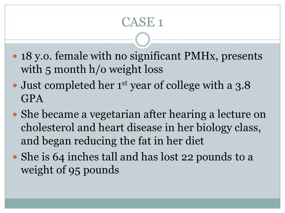 CASE 1 18 y.o. female with no significant PMHx, presents with 5 month h/o weight loss. Just completed her 1st year of college with a 3.8 GPA.